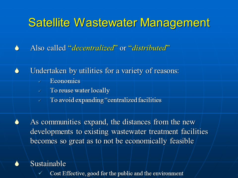 "Satellite Wastewater Management  Also called ""decentralized"" or ""distributed""  Undertaken by utilities for a variety of reasons: Economics Economics"
