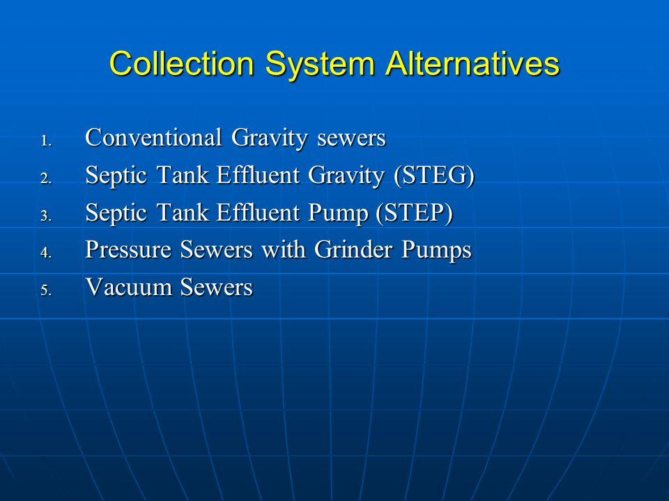 Collection System Alternatives 1. Conventional Gravity sewers 2. Septic Tank Effluent Gravity (STEG) 3. Septic Tank Effluent Pump (STEP) 4. Pressure S