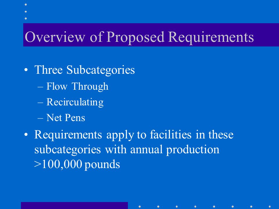 Overview of Proposed Requirements Three Subcategories –Flow Through –Recirculating –Net Pens Requirements apply to facilities in these subcategories with annual production >100,000 pounds