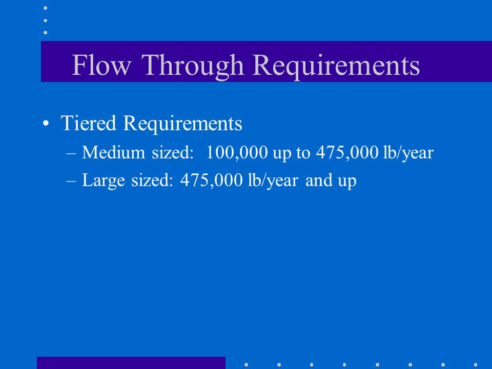 Flow Through Requirements Tiered Requirements –Medium sized: 100,000 up to 475,000 lb/year –Large sized: 475,000 lb/year and up