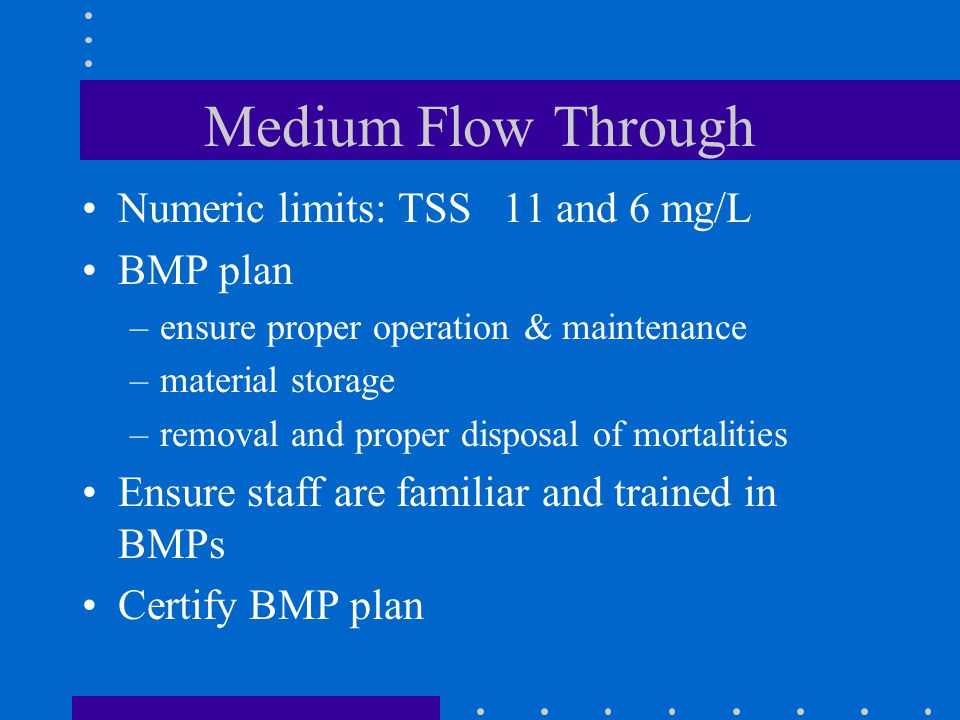 Medium Flow Through Numeric limits: TSS 11 and 6 mg/L BMP plan –ensure proper operation & maintenance –material storage –removal and proper disposal of mortalities Ensure staff are familiar and trained in BMPs Certify BMP plan