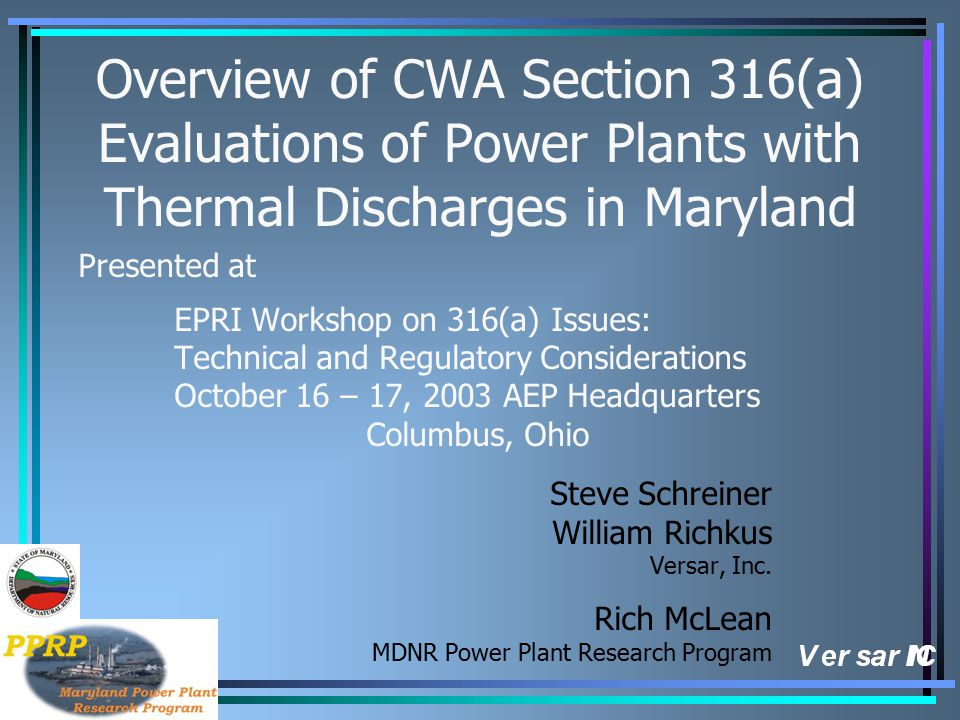 Overview of CWA Section 316(a) Evaluations of Power Plants with Thermal Discharges in Maryland Presented at EPRI Workshop on 316(a) Issues: Technical and Regulatory Considerations October 16 – 17, 2003 AEP Headquarters Columbus, Ohio Steve Schreiner William Richkus Versar, Inc.