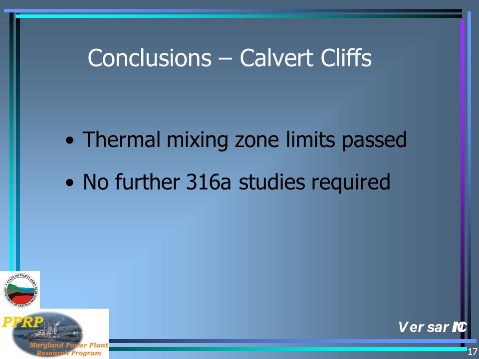 17 Conclusions – Calvert Cliffs Thermal mixing zone limits passed No further 316a studies required