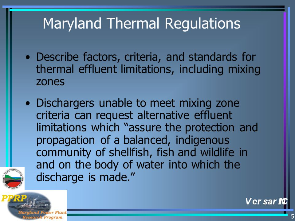 5 Maryland Thermal Regulations Describe factors, criteria, and standards for thermal effluent limitations, including mixing zones Dischargers unable to meet mixing zone criteria can request alternative effluent limitations which assure the protection and propagation of a balanced, indigenous community of shellfish, fish and wildlife in and on the body of water into which the discharge is made.