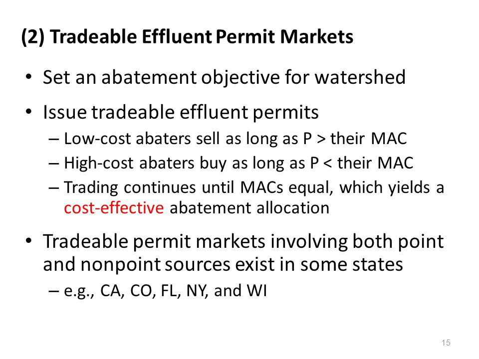 (2) Tradeable Effluent Permit Markets Set an abatement objective for watershed Issue tradeable effluent permits – Low-cost abaters sell as long as P > their MAC – High-cost abaters buy as long as P < their MAC – Trading continues until MACs equal, which yields a cost-effective abatement allocation Tradeable permit markets involving both point and nonpoint sources exist in some states – e.g., CA, CO, FL, NY, and WI 15