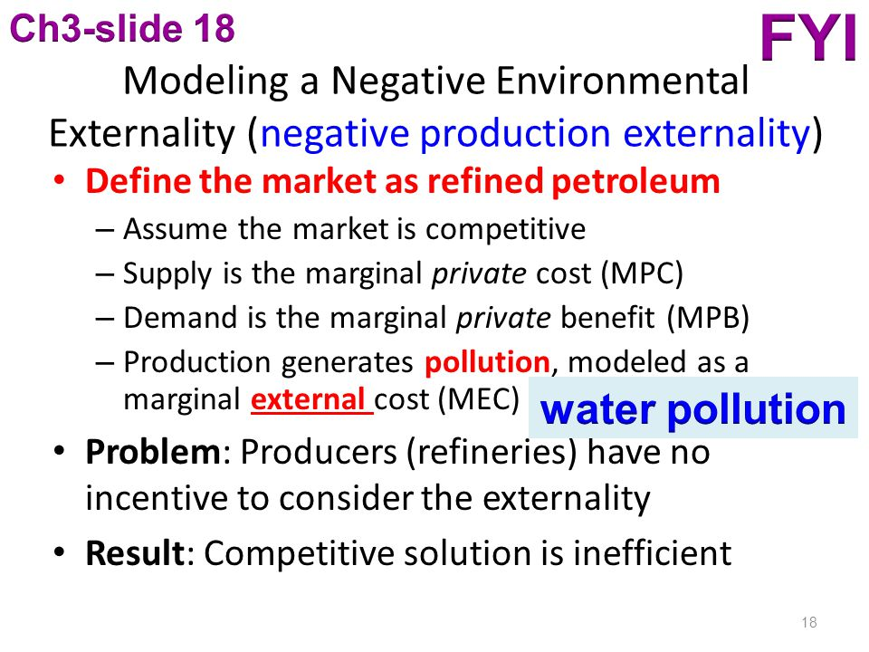 Modeling a Negative Environmental Externality (negative production externality) Define the market as refined petroleum – Assume the market is competitive – Supply is the marginal private cost (MPC) – Demand is the marginal private benefit (MPB) – Production generates pollution, modeled as a marginal external cost (MEC) Problem: Producers (refineries) have no incentive to consider the externality Result: Competitive solution is inefficient 18