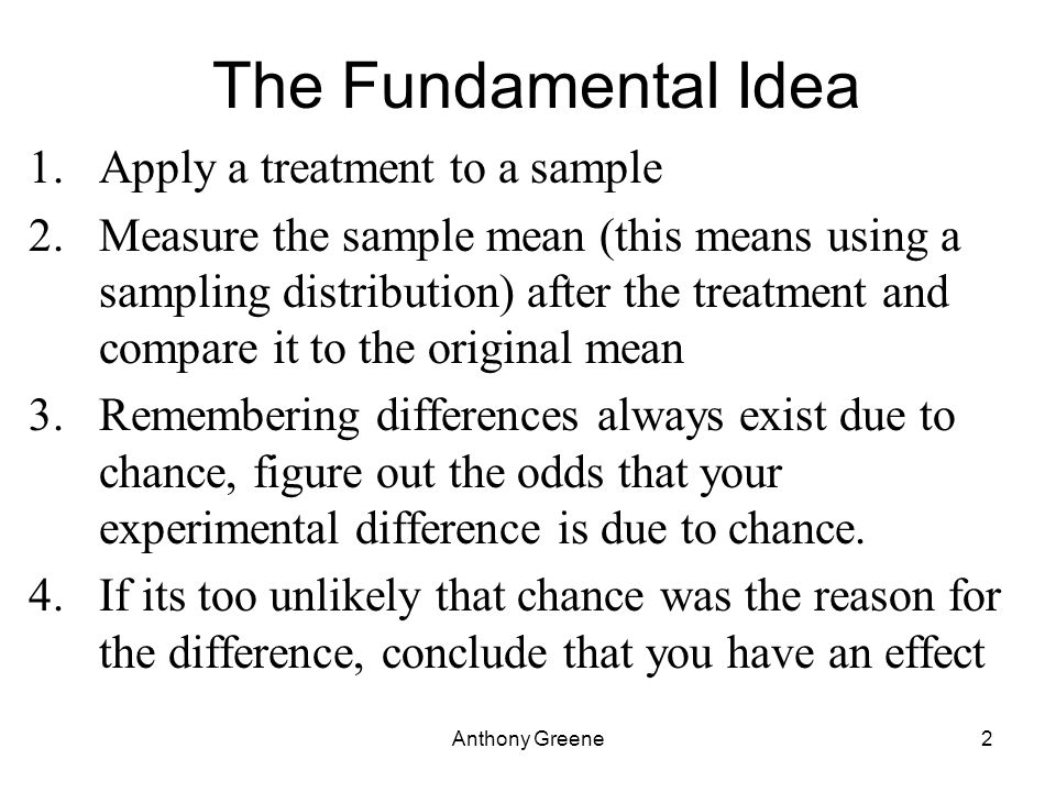 Anthony Greene2 The Fundamental Idea 1.Apply a treatment to a sample 2.Measure the sample mean (this means using a sampling distribution) after the treatment and compare it to the original mean 3.Remembering differences always exist due to chance, figure out the odds that your experimental difference is due to chance.