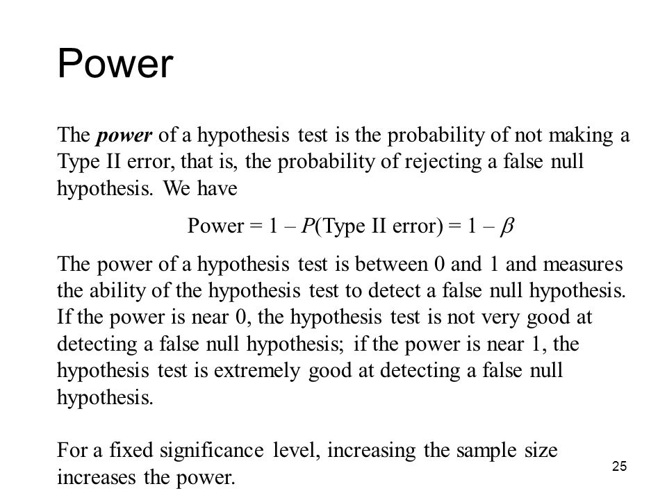 25 Power The power of a hypothesis test is the probability of not making a Type II error, that is, the probability of rejecting a false null hypothesis.