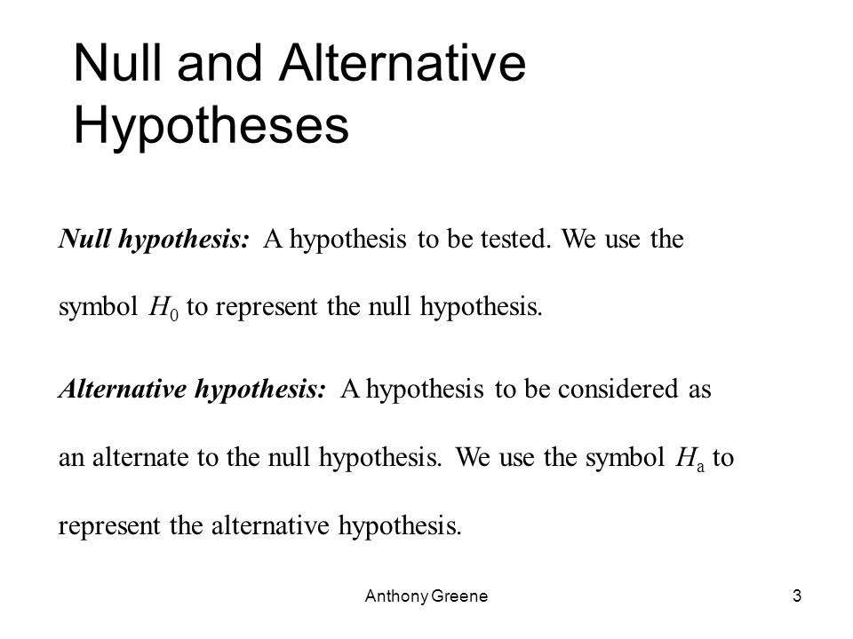 Anthony Greene3 Null and Alternative Hypotheses Null hypothesis: A hypothesis to be tested.