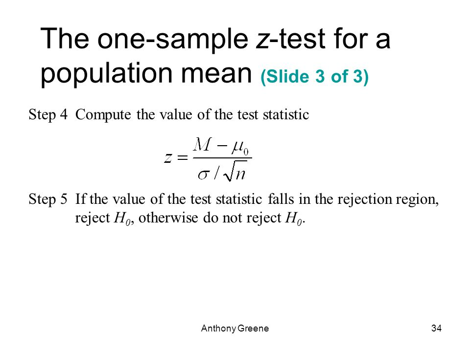 Anthony Greene34 The one-sample z-test for a population mean (Slide 3 of 3) Step 4Compute the value of the test statistic Step 5If the value of the test statistic falls in the rejection region, reject H 0, otherwise do not reject H 0.