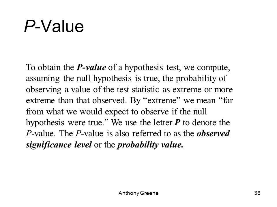 Anthony Greene36 P-Value To obtain the P-value of a hypothesis test, we compute, assuming the null hypothesis is true, the probability of observing a value of the test statistic as extreme or more extreme than that observed.