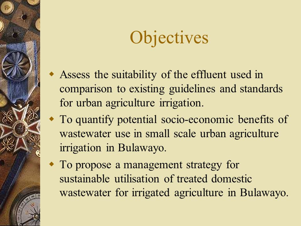 Objectives  Assess the suitability of the effluent used in comparison to existing guidelines and standards for urban agriculture irrigation.