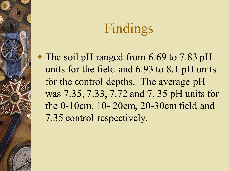 Findings  The soil pH ranged from 6.69 to 7.83 pH units for the field and 6.93 to 8.1 pH units for the control depths.