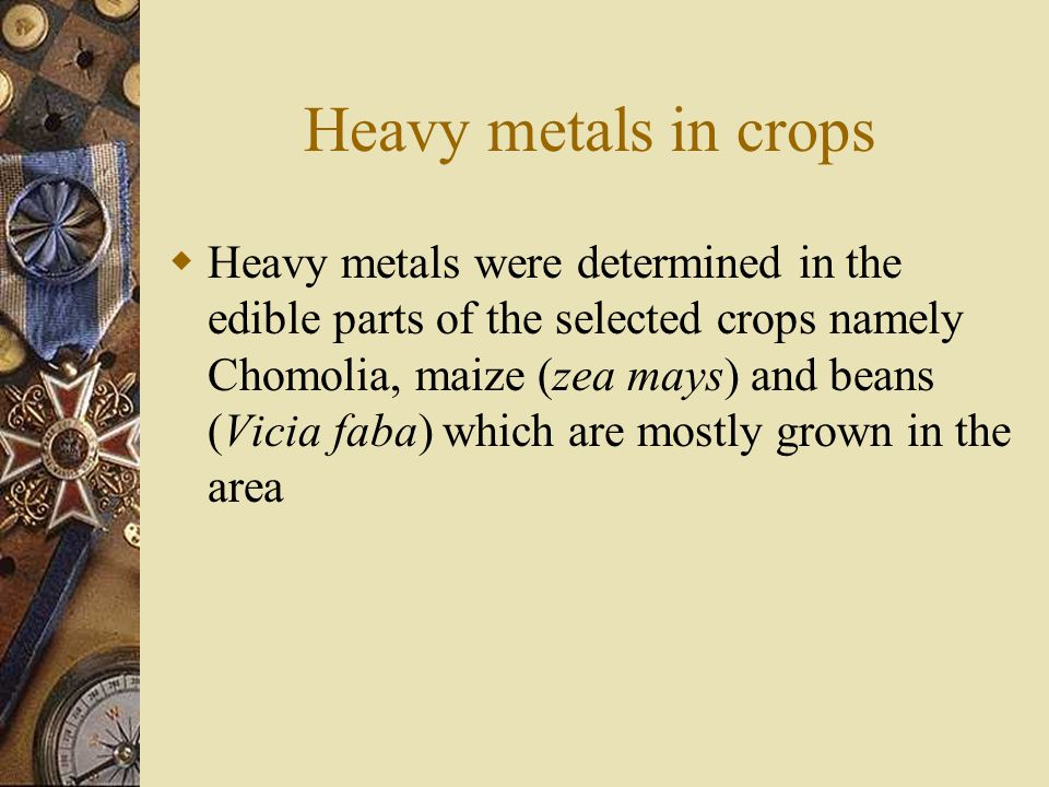 Heavy metals in crops  Heavy metals were determined in the edible parts of the selected crops namely Chomolia, maize (zea mays) and beans (Vicia faba) which are mostly grown in the area
