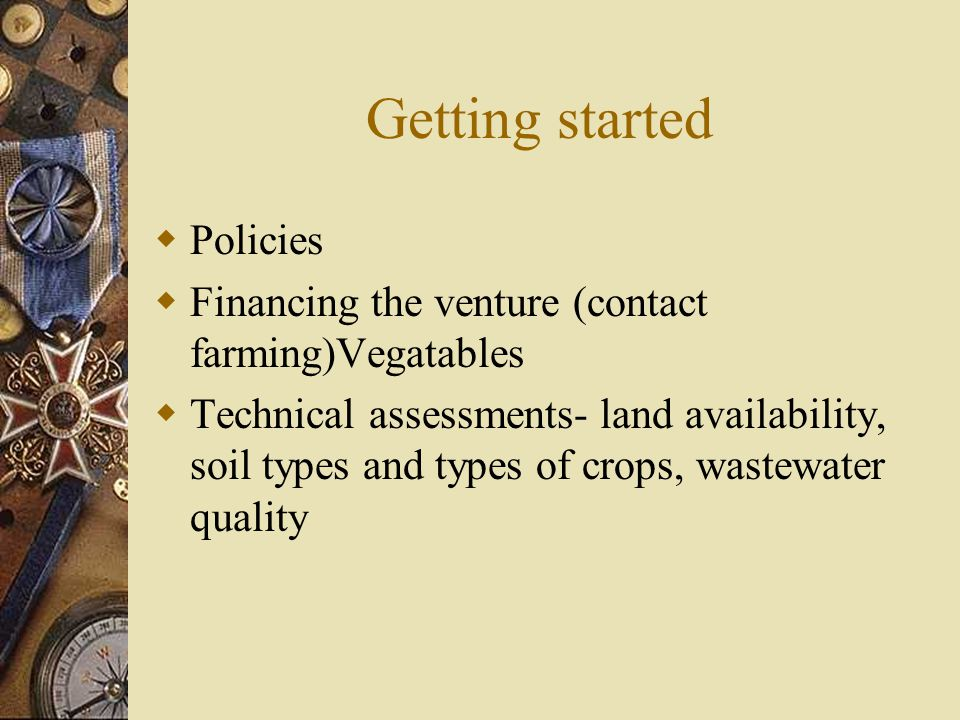Getting started  Policies  Financing the venture (contact farming)Vegatables  Technical assessments- land availability, soil types and types of crops, wastewater quality