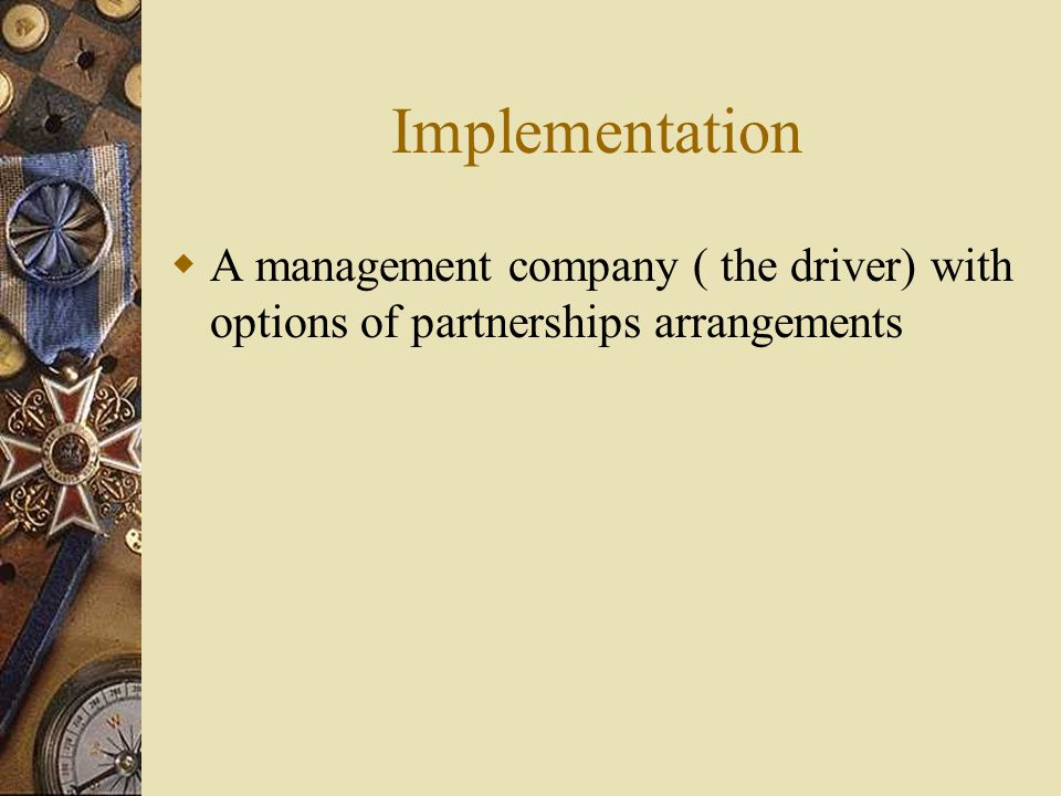 Implementation  A management company ( the driver) with options of partnerships arrangements