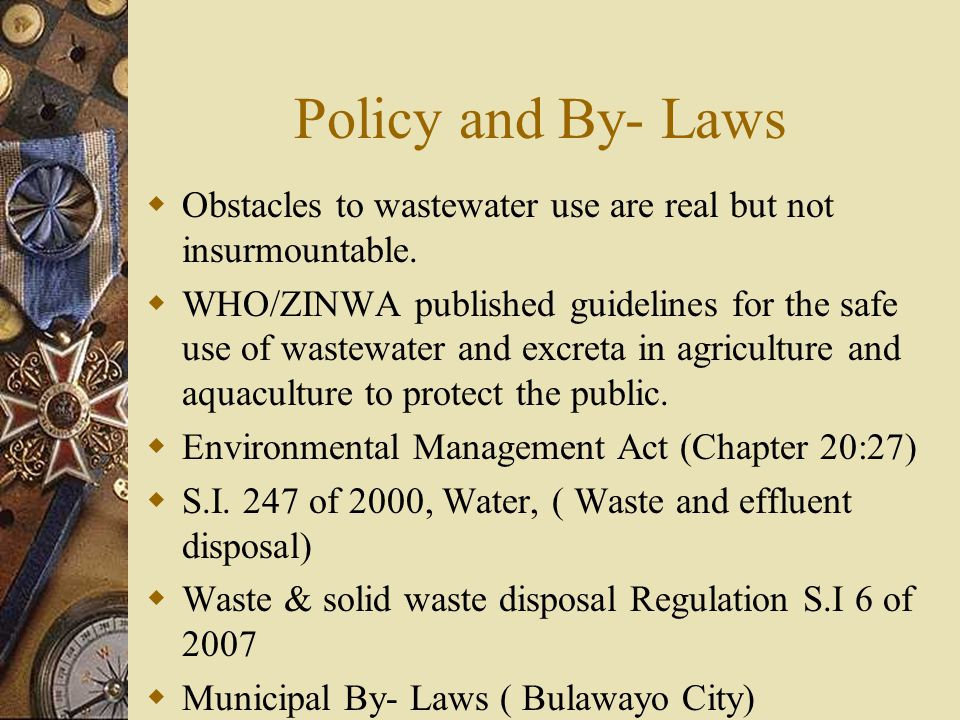 Policy and By- Laws  Obstacles to wastewater use are real but not insurmountable.  WHO/ZINWA published guidelines for the safe use of wastewater and