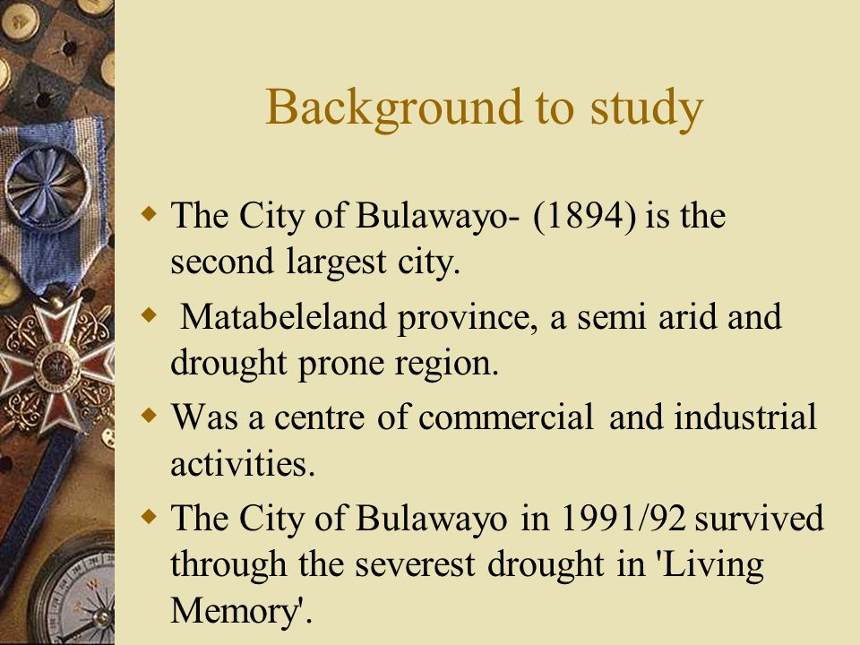 Background to study  The City of Bulawayo- (1894) is the second largest city.  Matabeleland province, a semi arid and drought prone region.  Was a