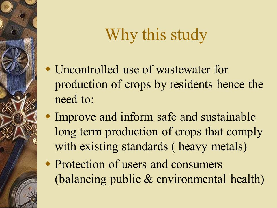 Why this study  Uncontrolled use of wastewater for production of crops by residents hence the need to:  Improve and inform safe and sustainable long term production of crops that comply with existing standards ( heavy metals)  Protection of users and consumers (balancing public & environmental health)