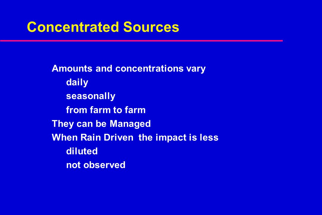 Concentrated Sources Amounts and concentrations vary daily seasonally from farm to farm They can be Managed When Rain Driven the impact is less dilute