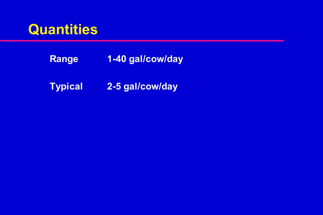 Quantities Range1-40 gal/cow/day Typical2-5 gal/cow/day