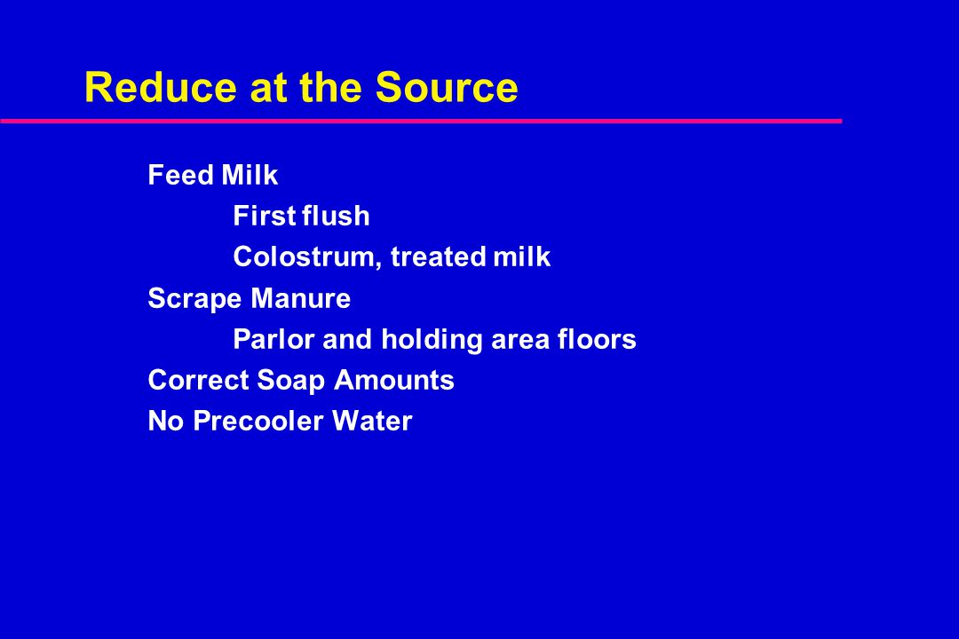 Reduce at the Source Feed Milk First flush Colostrum, treated milk Scrape Manure Parlor and holding area floors Correct Soap Amounts No Precooler Wate