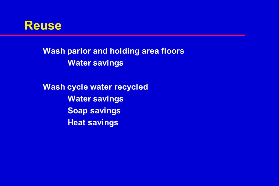 Reuse Wash parlor and holding area floors Water savings Wash cycle water recycled Water savings Soap savings Heat savings