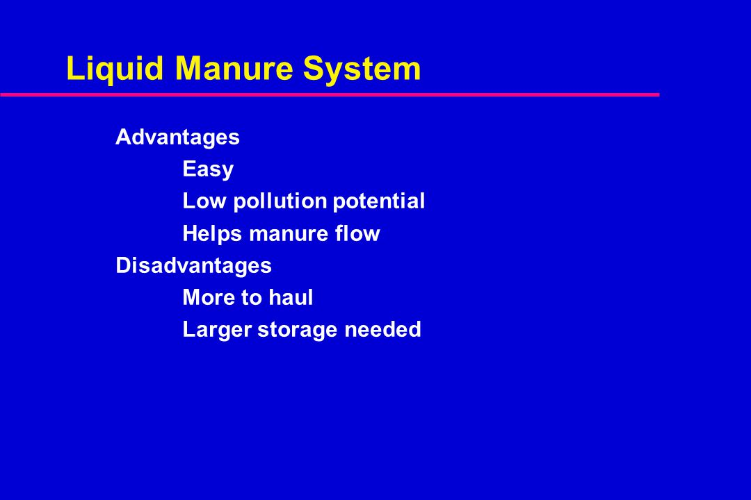 Liquid Manure System Advantages Easy Low pollution potential Helps manure flow Disadvantages More to haul Larger storage needed