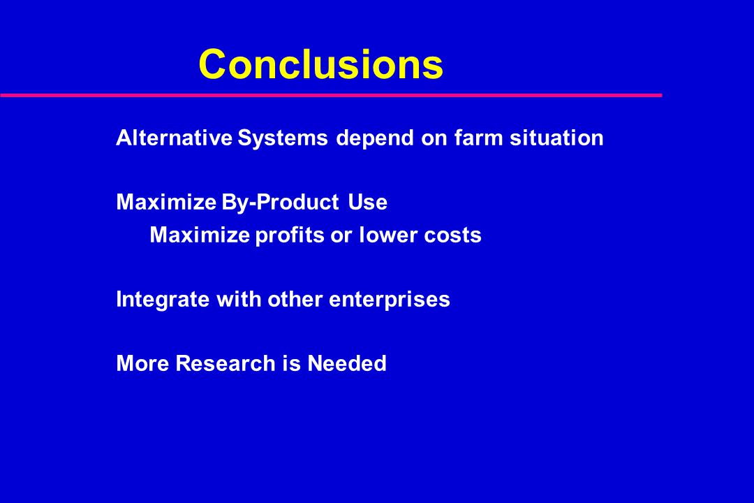 Conclusions Alternative Systems depend on farm situation Maximize By-Product Use Maximize profits or lower costs Integrate with other enterprises More