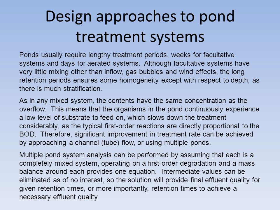 Design approaches to pond treatment systems Ponds usually require lengthy treatment periods, weeks for facultative systems and days for aerated systems.