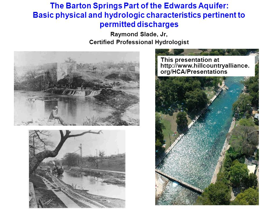 The Barton Springs Part of the Edwards Aquifer: Basic physical and hydrologic characteristics pertinent to permitted discharges Raymond Slade, Jr, Certified Professional Hydrologist This presentation at http://www.hillcountryalliance.