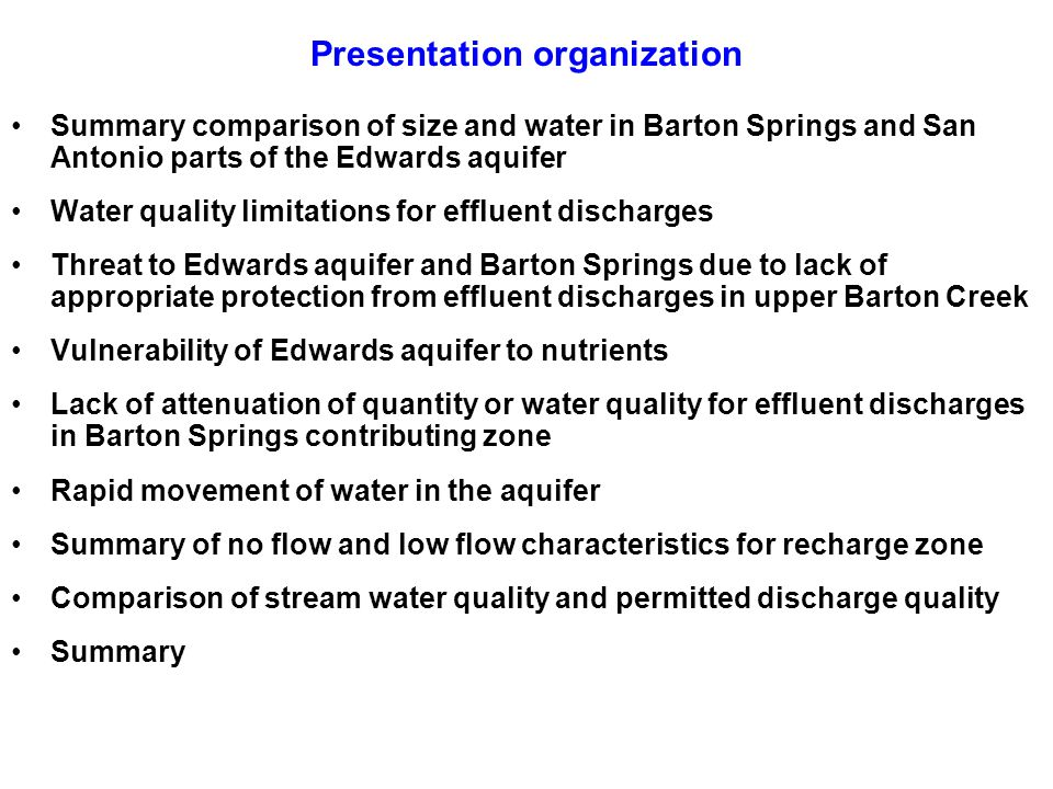 Presentation organization Summary comparison of size and water in Barton Springs and San Antonio parts of the Edwards aquifer Water quality limitations for effluent discharges Threat to Edwards aquifer and Barton Springs due to lack of appropriate protection from effluent discharges in upper Barton Creek Vulnerability of Edwards aquifer to nutrients Lack of attenuation of quantity or water quality for effluent discharges in Barton Springs contributing zone Rapid movement of water in the aquifer Summary of no flow and low flow characteristics for recharge zone Comparison of stream water quality and permitted discharge quality Summary