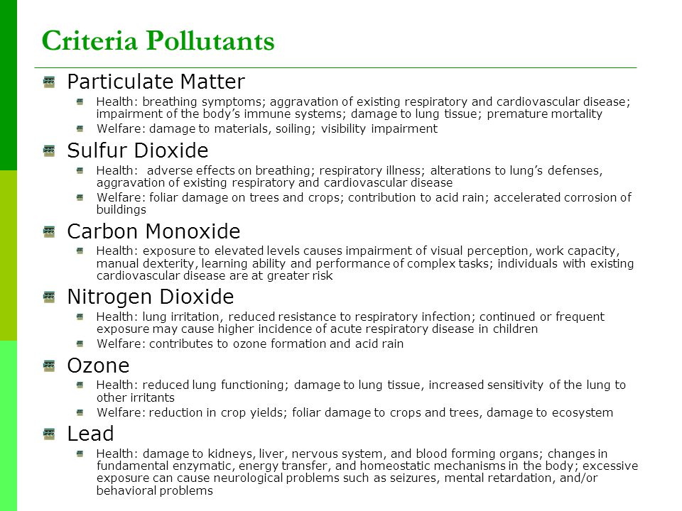 Criteria Pollutants Particulate Matter Health: breathing symptoms; aggravation of existing respiratory and cardiovascular disease; impairment of the body's immune systems; damage to lung tissue; premature mortality Welfare: damage to materials, soiling; visibility impairment Sulfur Dioxide Health: adverse effects on breathing; respiratory illness; alterations to lung's defenses, aggravation of existing respiratory and cardiovascular disease Welfare: foliar damage on trees and crops; contribution to acid rain; accelerated corrosion of buildings Carbon Monoxide Health: exposure to elevated levels causes impairment of visual perception, work capacity, manual dexterity, learning ability and performance of complex tasks; individuals with existing cardiovascular disease are at greater risk Nitrogen Dioxide Health: lung irritation, reduced resistance to respiratory infection; continued or frequent exposure may cause higher incidence of acute respiratory disease in children Welfare: contributes to ozone formation and acid rain Ozone Health: reduced lung functioning; damage to lung tissue, increased sensitivity of the lung to other irritants Welfare: reduction in crop yields; foliar damage to crops and trees, damage to ecosystem Lead Health: damage to kidneys, liver, nervous system, and blood forming organs; changes in fundamental enzymatic, energy transfer, and homeostatic mechanisms in the body; excessive exposure can cause neurological problems such as seizures, mental retardation, and/or behavioral problems