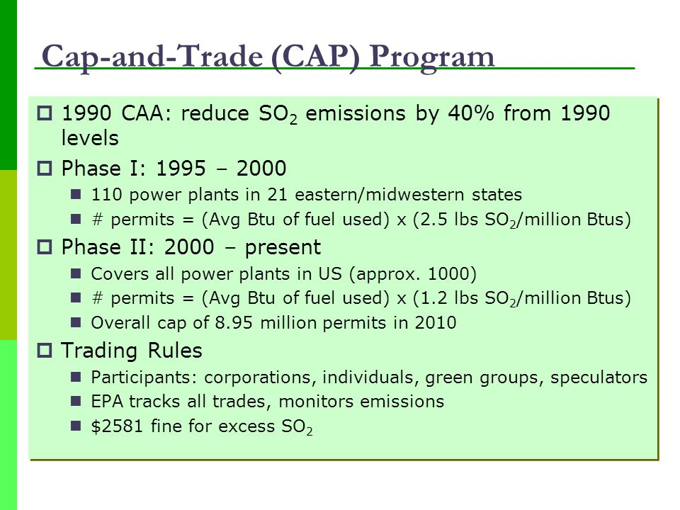Cap-and-Trade (CAP) Program  1990 CAA: reduce SO 2 emissions by 40% from 1990 levels  Phase I: 1995 – 2000 110 power plants in 21 eastern/midwestern states # permits = (Avg Btu of fuel used) x (2.5 lbs SO 2 /million Btus)  Phase II: 2000 – present Covers all power plants in US (approx.