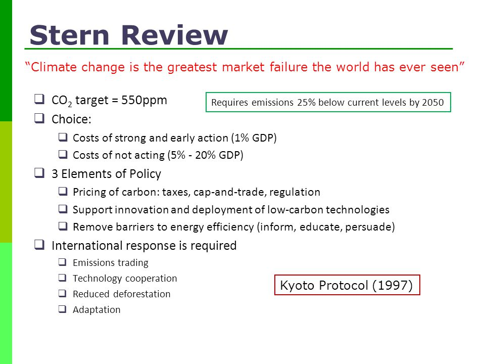 Stern Review  CO 2 target = 550ppm  Choice:  Costs of strong and early action (1% GDP)  Costs of not acting (5% - 20% GDP)  3 Elements of Policy  Pricing of carbon: taxes, cap-and-trade, regulation  Support innovation and deployment of low-carbon technologies  Remove barriers to energy efficiency (inform, educate, persuade)  International response is required  Emissions trading  Technology cooperation  Reduced deforestation  Adaptation Climate change is the greatest market failure the world has ever seen Requires emissions 25% below current levels by 2050 Kyoto Protocol (1997)