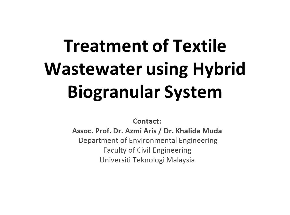 Treatment of Textile Wastewater using Hybrid Biogranular System Contact: Assoc. Prof. Dr. Azmi Aris / Dr. Khalida Muda Department of Environmental Eng