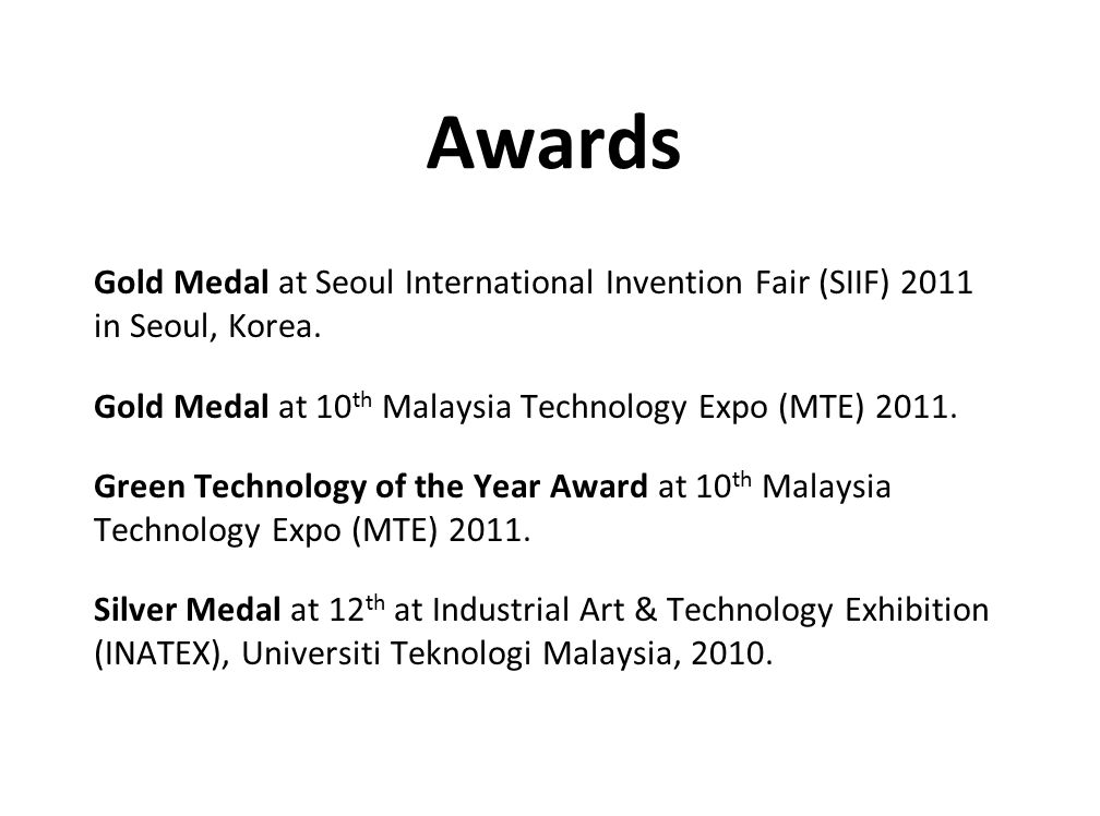 Awards Gold Medal at Seoul International Invention Fair (SIIF) 2011 in Seoul, Korea. Gold Medal at 10 th Malaysia Technology Expo (MTE) 2011. Green Te