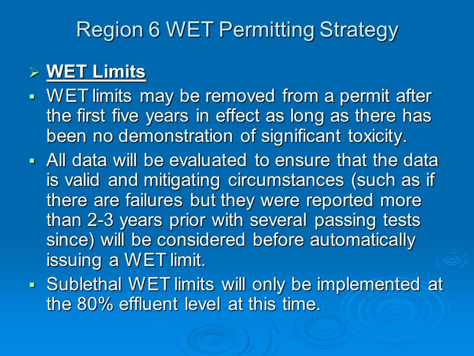 Region 6 WET Permitting Strategy  WET Limits  WET limits may be removed from a permit after the first five years in effect as long as there has been no demonstration of significant toxicity.