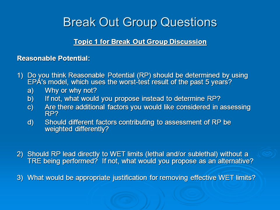 Break Out Group Questions Topic 1 for Break Out Group Discussion Reasonable Potential: 1)Do you think Reasonable Potential (RP) should be determined by using EPA s model, which uses the worst-test result of the past 5 years.