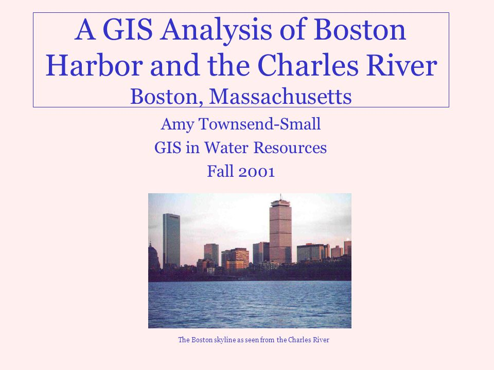 A GIS Analysis of Boston Harbor and the Charles River Boston, Massachusetts Amy Townsend-Small GIS in Water Resources Fall 2001 The Boston skyline as seen from the Charles River