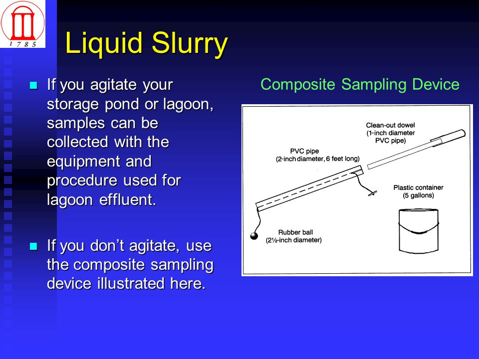 Liquid Slurry If you agitate your storage pond or lagoon, samples can be collected with the equipment and procedure used for lagoon effluent.