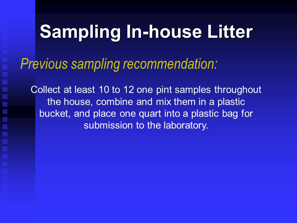 Sampling In-house Litter Previous sampling recommendation: Collect at least 10 to 12 one pint samples throughout the house, combine and mix them in a plastic bucket, and place one quart into a plastic bag for submission to the laboratory.