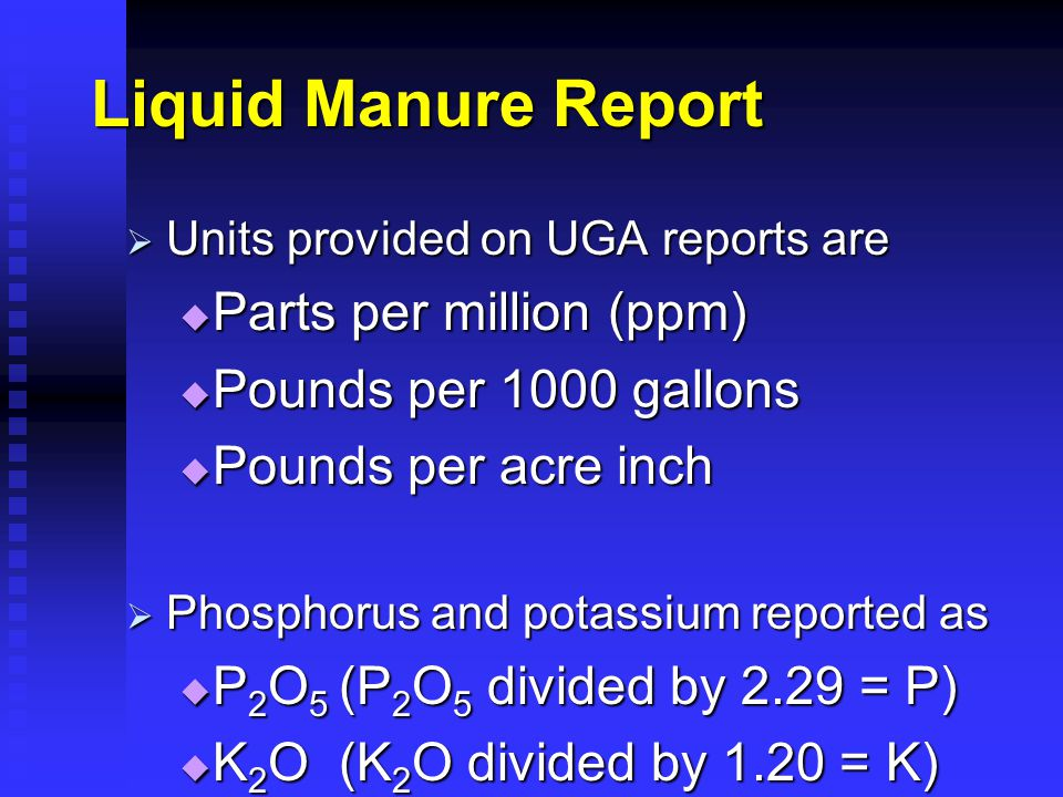 Liquid Manure Report  Units provided on UGA reports are  Parts per million (ppm)  Pounds per 1000 gallons  Pounds per acre inch  Phosphorus and potassium reported as  P 2 O 5 (P 2 O 5 divided by 2.29 = P)  K 2 O (K 2 O divided by 1.20 = K)