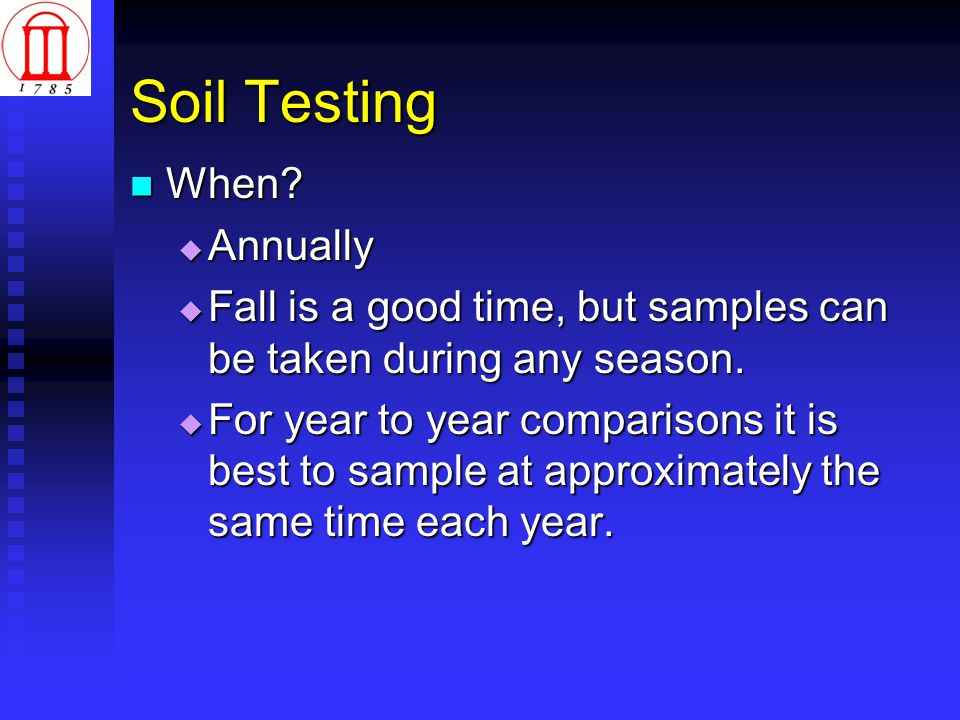 Soil Testing When? When?  Annually  Fall is a good time, but samples can be taken during any season.  For year to year comparisons it is best to sa
