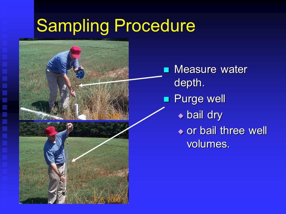 Sampling Procedure Measure water depth. Purge well  bail dry  or bail three well volumes.