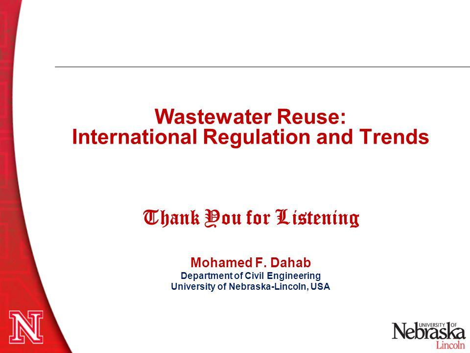Wastewater Reuse: International Regulation and Trends Thank You for Listening Mohamed F. Dahab Department of Civil Engineering University of Nebraska-