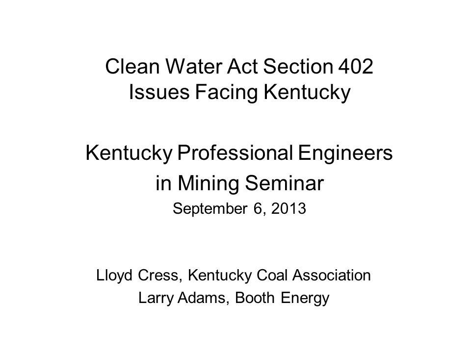 Clean Water Act Section 402 Issues Facing Kentucky Kentucky Professional Engineers in Mining Seminar September 6, 2013 Lloyd Cress, Kentucky Coal Association Larry Adams, Booth Energy