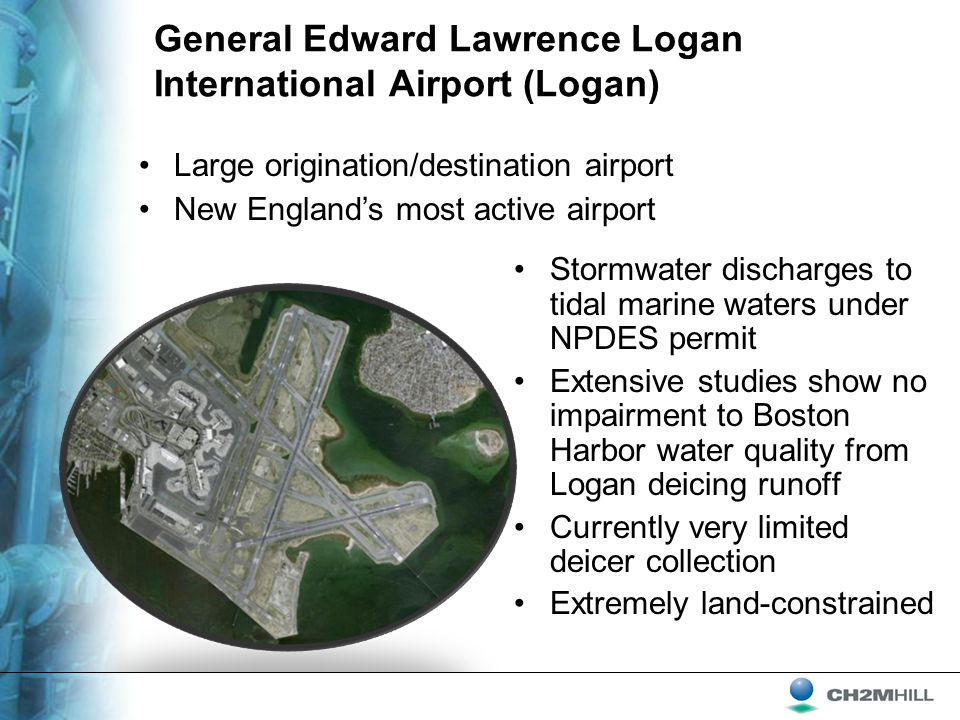 General Edward Lawrence Logan International Airport (Logan) Stormwater discharges to tidal marine waters under NPDES permit Extensive studies show no impairment to Boston Harbor water quality from Logan deicing runoff Currently very limited deicer collection Extremely land-constrained Large origination/destination airport New England's most active airport