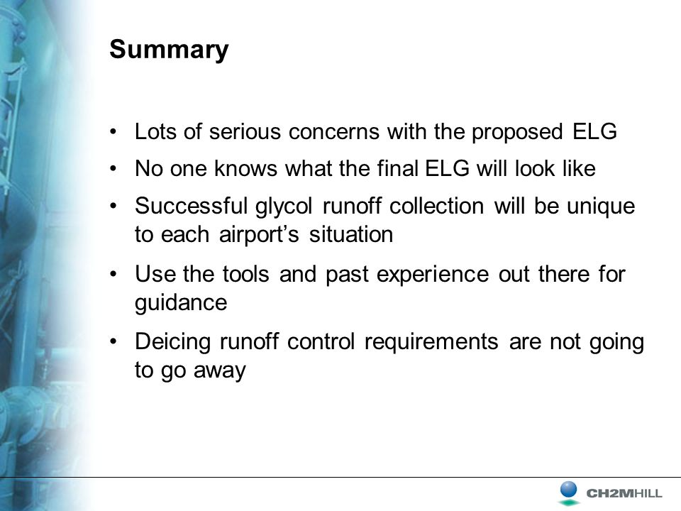 Summary Lots of serious concerns with the proposed ELG No one knows what the final ELG will look like Successful glycol runoff collection will be unique to each airport's situation Use the tools and past experience out there for guidance Deicing runoff control requirements are not going to go away