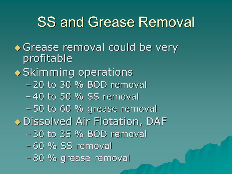 SS and Grease Removal  Grease removal could be very profitable  Skimming operations –20 to 30 % BOD removal –40 to 50 % SS removal –50 to 60 % greas